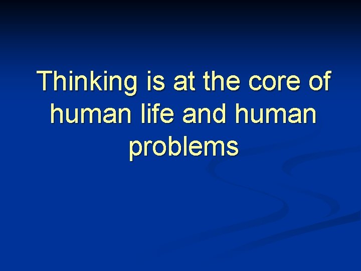 Thinking is at the core of human life and human problems