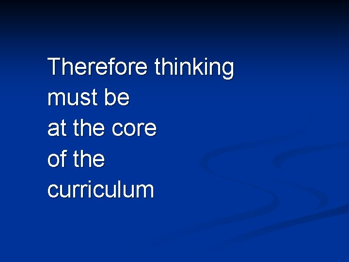 Therefore thinking must be at the core of the curriculum