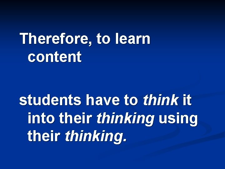 Therefore, to learn content students have to think it into their thinking using their