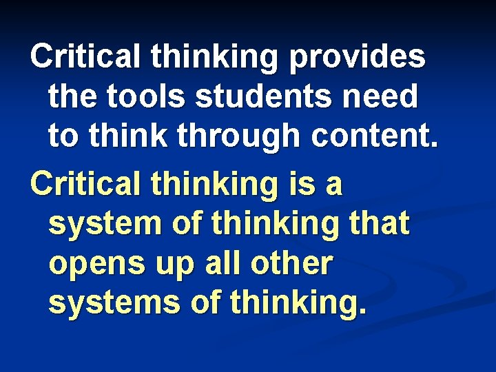Critical thinking provides the tools students need to think through content. Critical thinking is