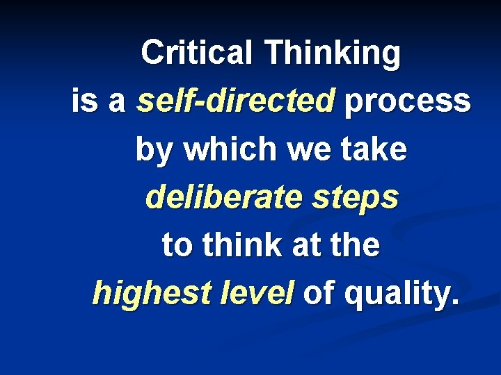 Critical Thinking is a self-directed process by which we take deliberate steps to think