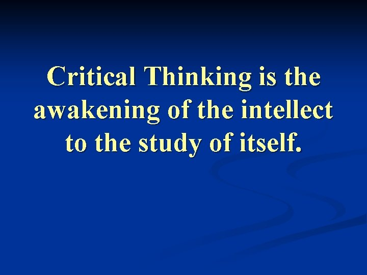 Critical Thinking is the awakening of the intellect to the study of itself.