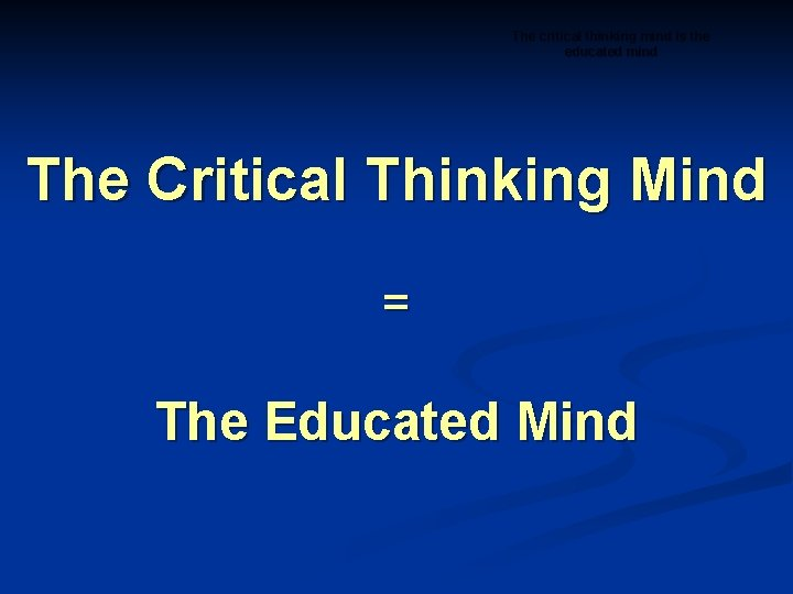 The critical thinking mind is the educated mind The Critical Thinking Mind = The