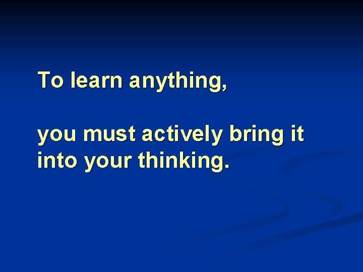 To learn anything, you must actively bring it into your thinking.