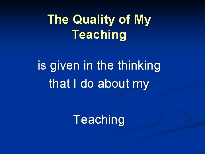 The Quality of My Teaching is given in the thinking that I do about