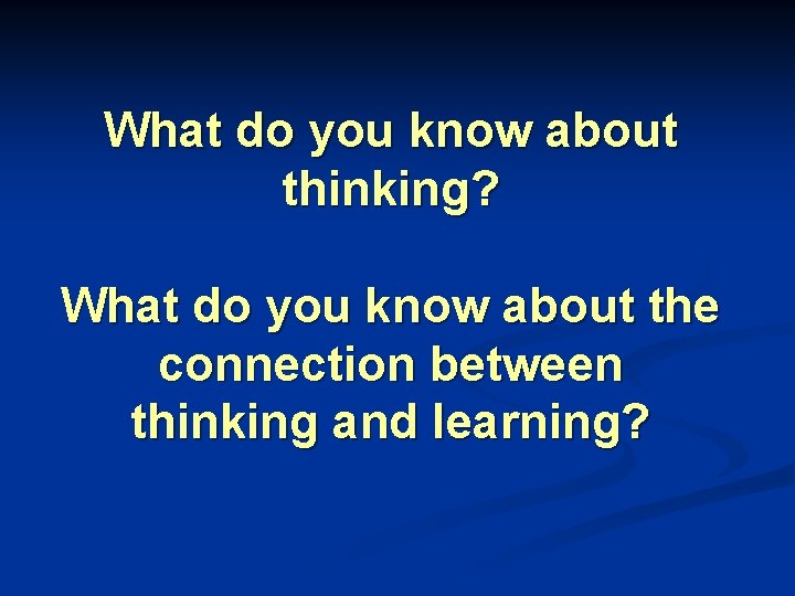 What do you know about thinking? What do you know about the connection between