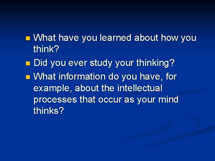 What have you learned about how you think? n Did you ever study your