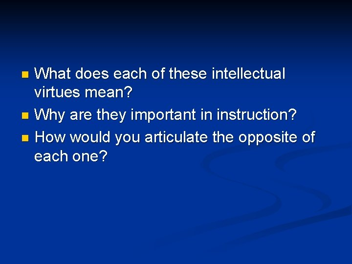 What does each of these intellectual virtues mean? n Why are they important in