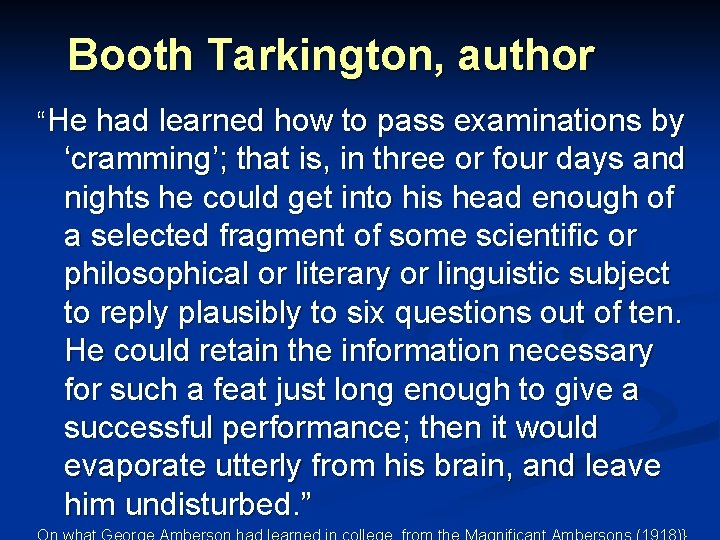 """Booth Tarkington, author """"He had learned how to pass examinations by 'cramming'; that is,"""