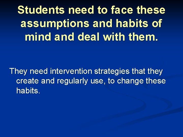 Students need to face these assumptions and habits of mind and deal with them.