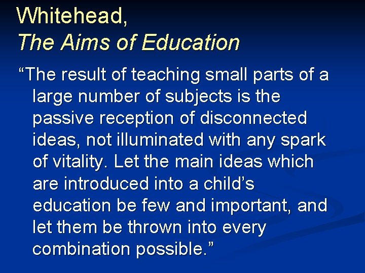 """Whitehead, The Aims of Education """"The result of teaching small parts of a large"""