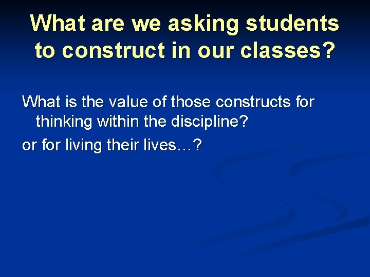 What are we asking students to construct in our classes? What is the value
