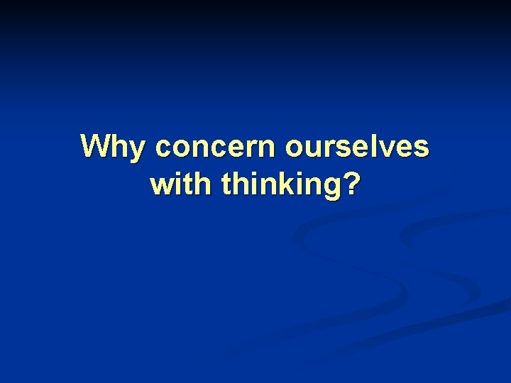 Why concern ourselves with thinking?