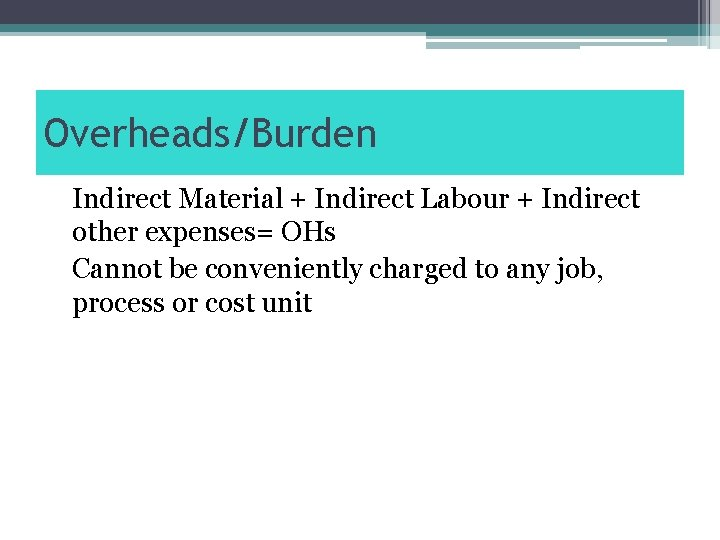 Overheads/Burden Indirect Material + Indirect Labour + Indirect other expenses= OHs Cannot be conveniently