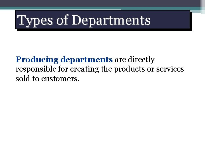 Types of Departments Producing departments are directly responsible for creating the products or services