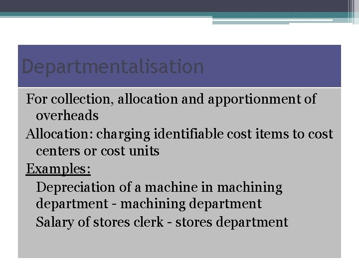 Departmentalisation For collection, allocation and apportionment of overheads Allocation: charging identifiable cost items to