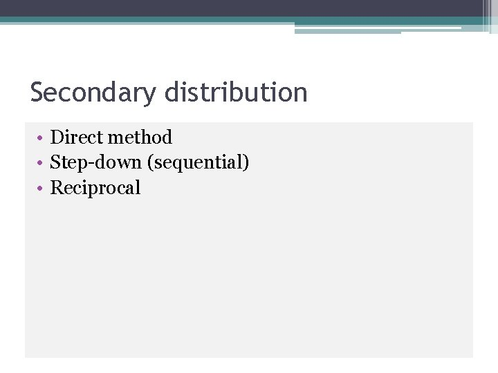 Secondary distribution • Direct method • Step-down (sequential) • Reciprocal