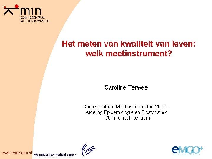 Het meten van kwaliteit van leven: welk meetinstrument? Caroline Terwee Kenniscentrum Meetinstrumenten VUmc Afdeling