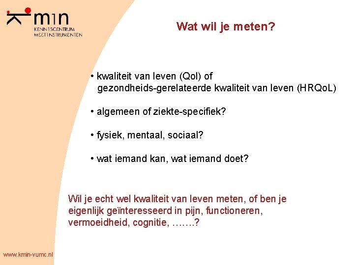 Wat wil je meten? • kwaliteit van leven (Qol) of gezondheids-gerelateerde kwaliteit van leven