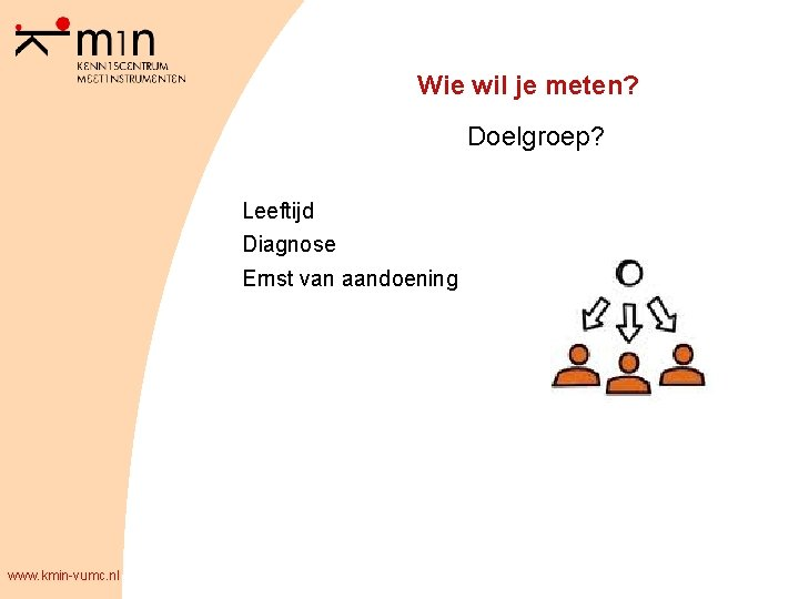 Wie wil je meten? Doelgroep? Leeftijd Diagnose Ernst van aandoening www. kmin-vumc. nl