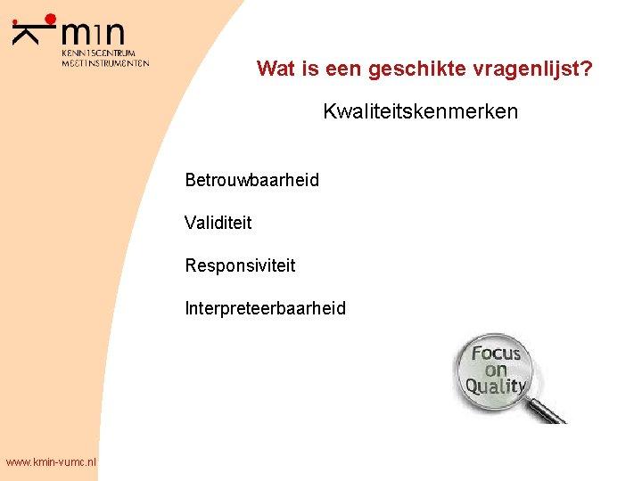 Wat is een geschikte vragenlijst? Kwaliteitskenmerken Betrouwbaarheid Validiteit Responsiviteit Interpreteerbaarheid www. kmin-vumc. nl