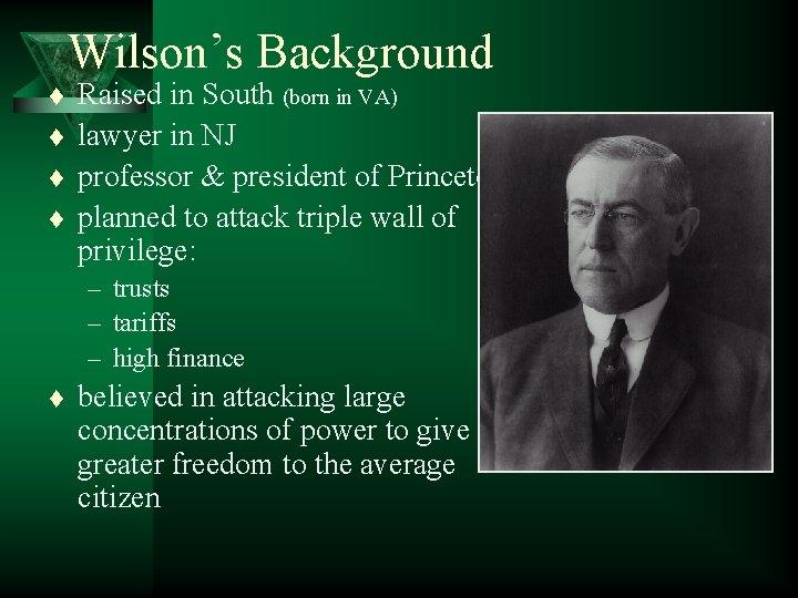 Wilson's Background t t Raised in South (born in VA) lawyer in NJ professor