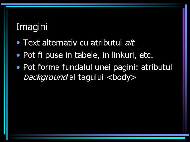 Imagini • Text alternativ cu atributul alt • Pot fi puse in tabele, in
