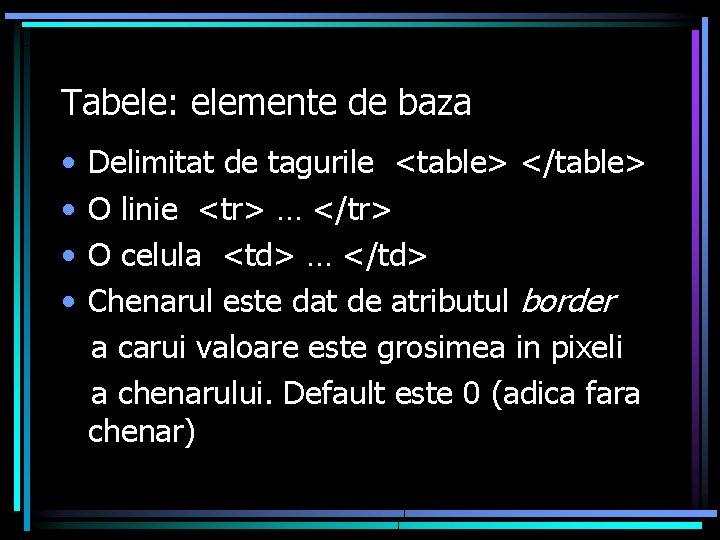 Tabele: elemente de baza • • Delimitat de tagurile <table> </table> O linie <tr>