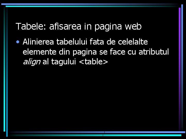 Tabele: afisarea in pagina web • Alinierea tabelului fata de celelalte elemente din pagina