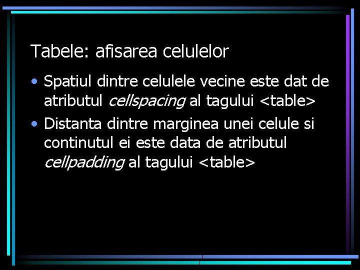 Tabele: afisarea celulelor • Spatiul dintre celulele vecine este dat de atributul cellspacing al