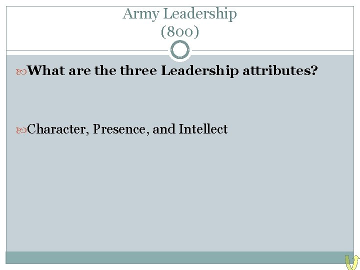 Army Leadership (800) What are three Leadership attributes? Character, Presence, and Intellect
