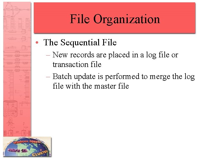 File Organization • The Sequential File – New records are placed in a log