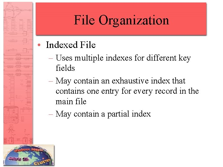 File Organization • Indexed File – Uses multiple indexes for different key fields –