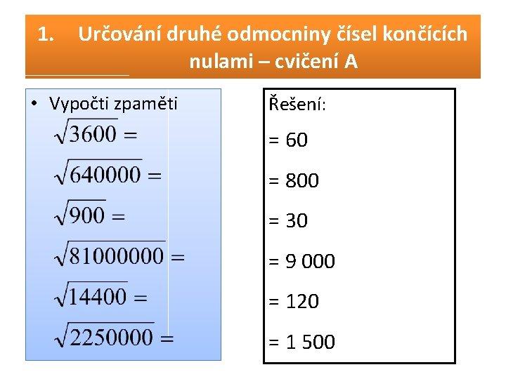 1. Určování druhé odmocniny čísel končících nulami – cvičení A • Vypočti zpaměti Řešení: