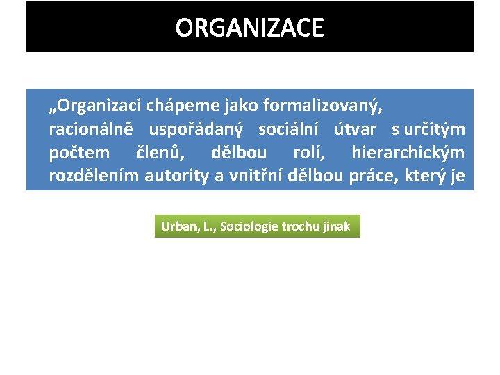"""ORGANIZACE """"Organizaci chápeme jako formalizovaný, racionálně uspořádaný sociální útvar s určitým počtem členů, dělbou"""
