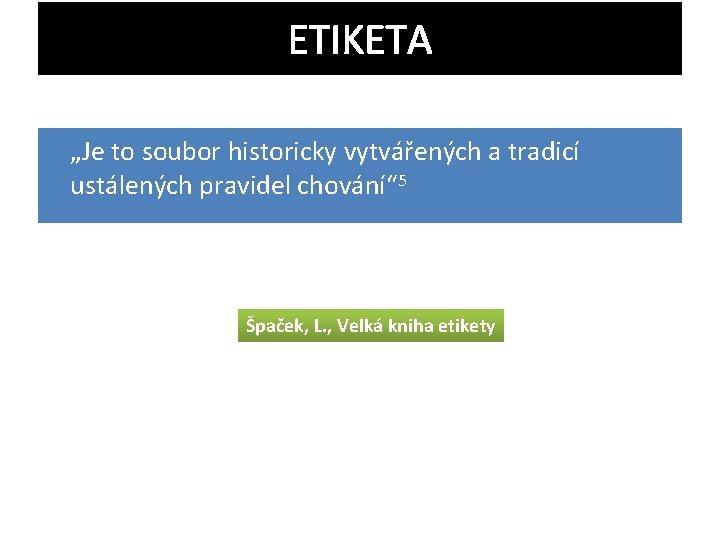 """ETIKETA """"Je to soubor historicky vytvářených a tradicí ustálených pravidel chování"""" 5 Špaček, L."""