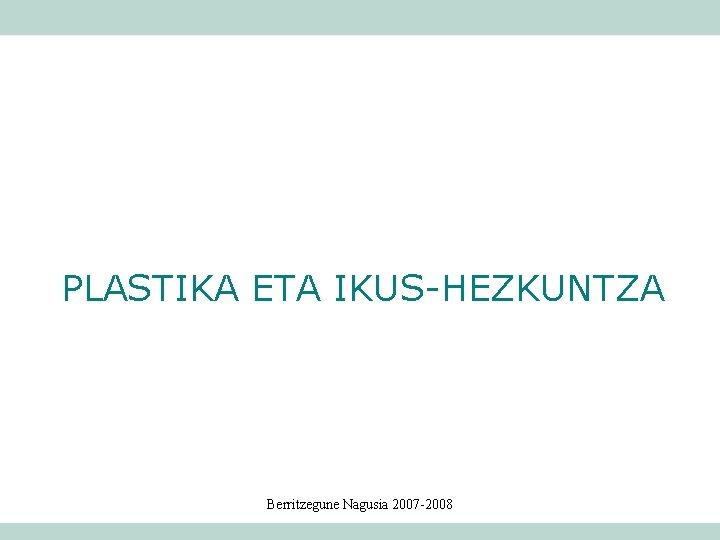 PLASTIKA ETA IKUS-HEZKUNTZA Berritzegune Nagusia 2007 -2008