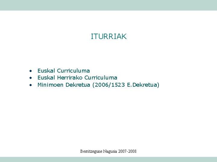 ITURRIAK • Euskal Curriculuma • Euskal Herrirako Curriculuma • Minimoen Dekretua (2006/1523 E. Dekretua)