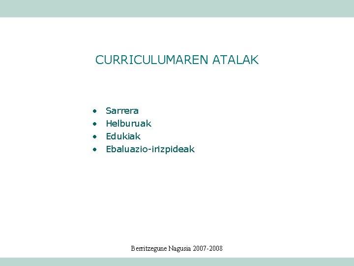 CURRICULUMAREN ATALAK • • Sarrera Helburuak Edukiak Ebaluazio-irizpideak Berritzegune Nagusia 2007 -2008