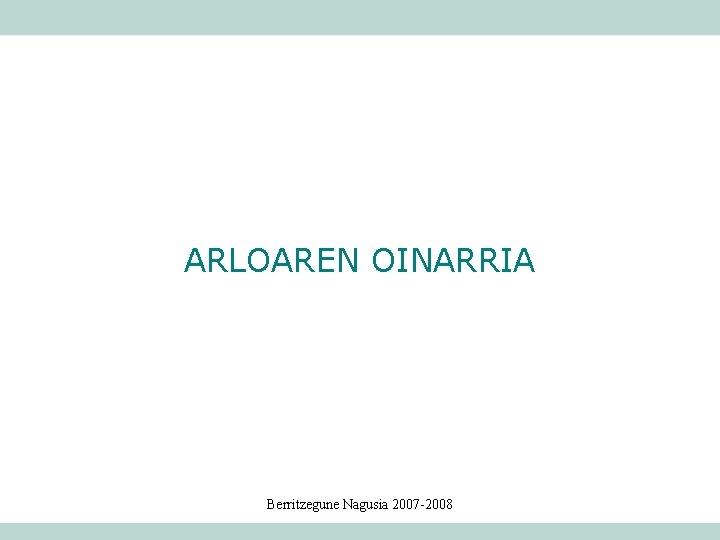 ARLOAREN OINARRIA Berritzegune Nagusia 2007 -2008