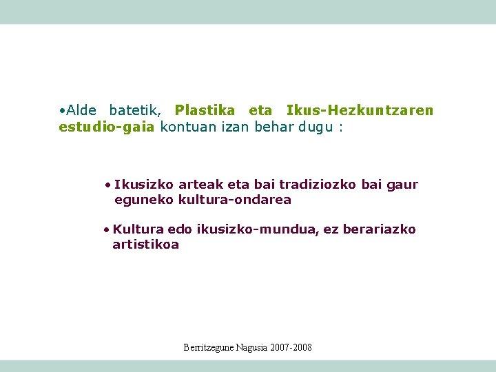 • Alde batetik, Plastika eta Ikus-Hezkuntzaren estudio-gaia kontuan izan behar dugu : •