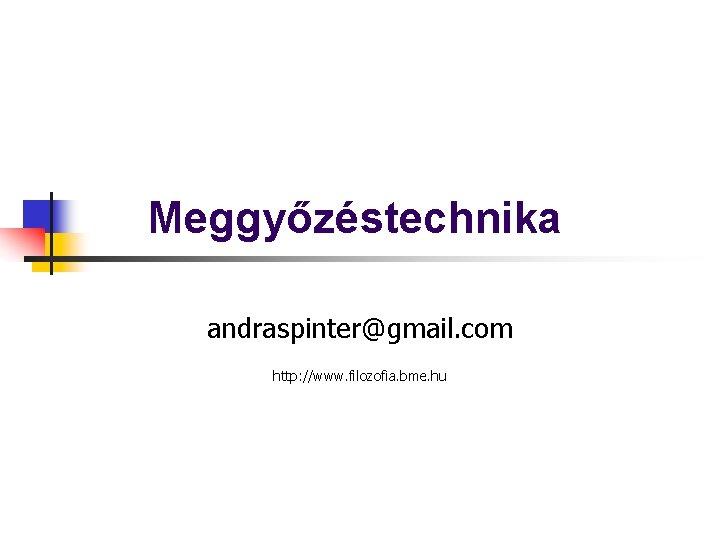 Meggyőzéstechnika andraspinter@gmail. com http: //www. filozofia. bme. hu