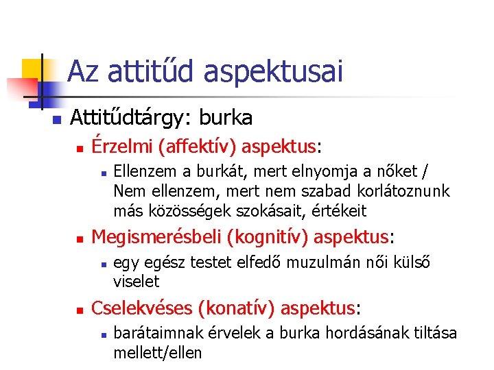 Az attitűd aspektusai n Attitűdtárgy: burka n Érzelmi (affektív) aspektus: n n Megismerésbeli (kognitív)
