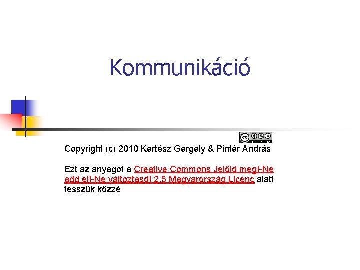 Kommunikáció Copyright (c) 2010 Kertész Gergely & Pintér András Ezt az anyagot a Creative