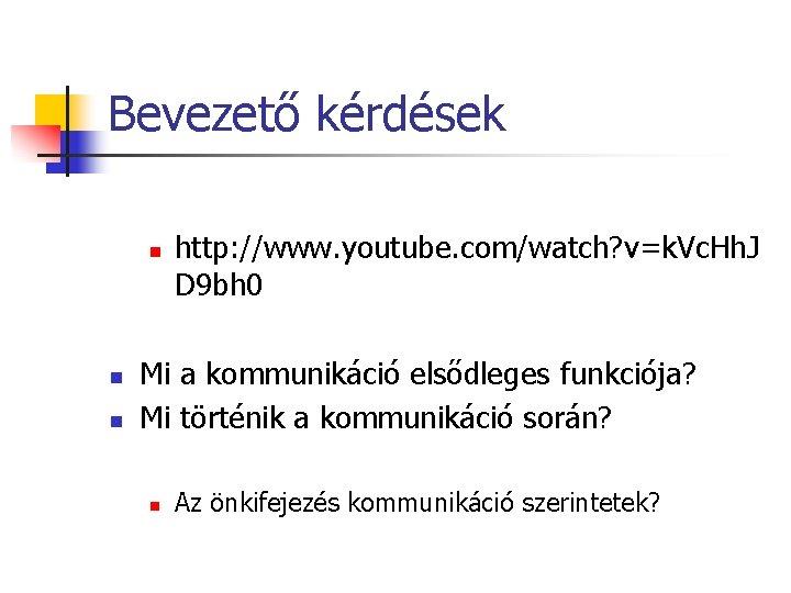 Bevezető kérdések n n n http: //www. youtube. com/watch? v=k. Vc. Hh. J D