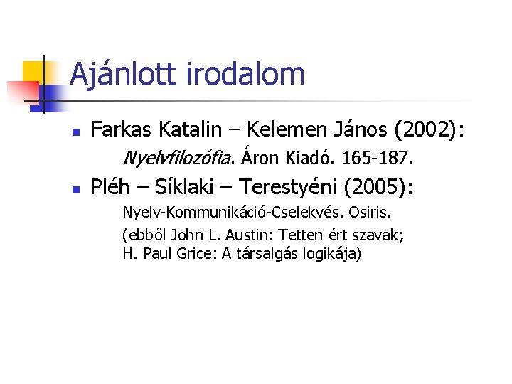Ajánlott irodalom n Farkas Katalin – Kelemen János (2002): Nyelvfilozófia. Áron Kiadó. 165 -187.