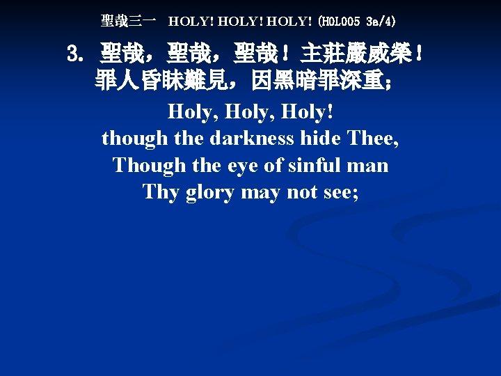 聖哉三一 HOLY! (HOL 005 3 a/4) 3. 聖哉,聖哉,聖哉!主莊嚴威榮! 罪人昏眛難見,因黑暗罪深重; Holy, Holy! though the darkness