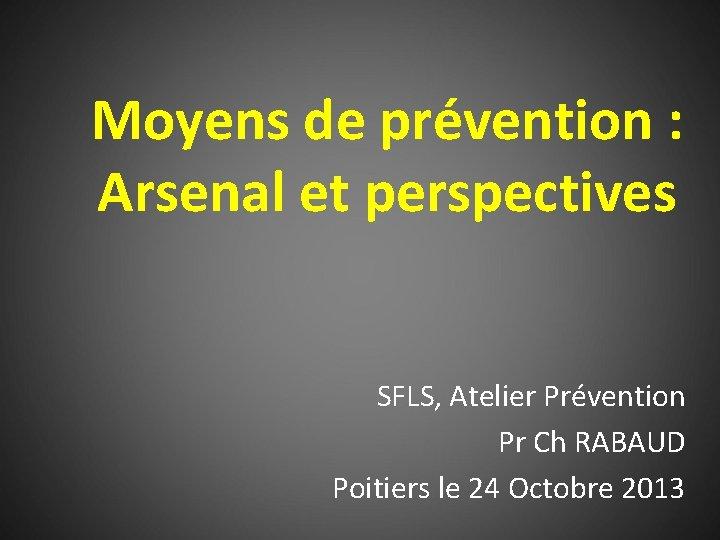 Moyens de prévention : Arsenal et perspectives SFLS, Atelier Prévention Pr Ch RABAUD Poitiers