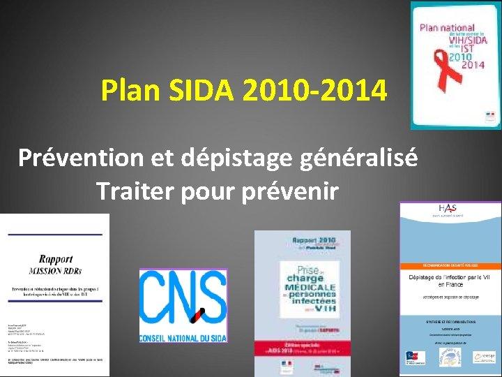Plan SIDA 2010 -2014 Prévention et dépistage généralisé Traiter pour prévenir