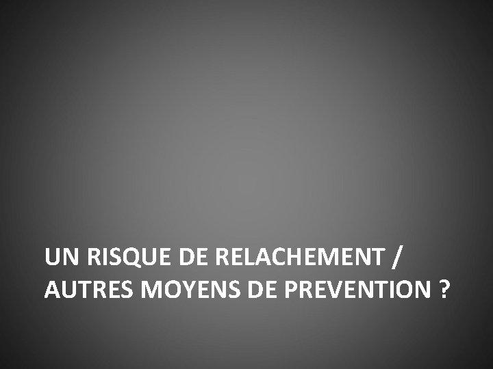 UN RISQUE DE RELACHEMENT / AUTRES MOYENS DE PREVENTION ?